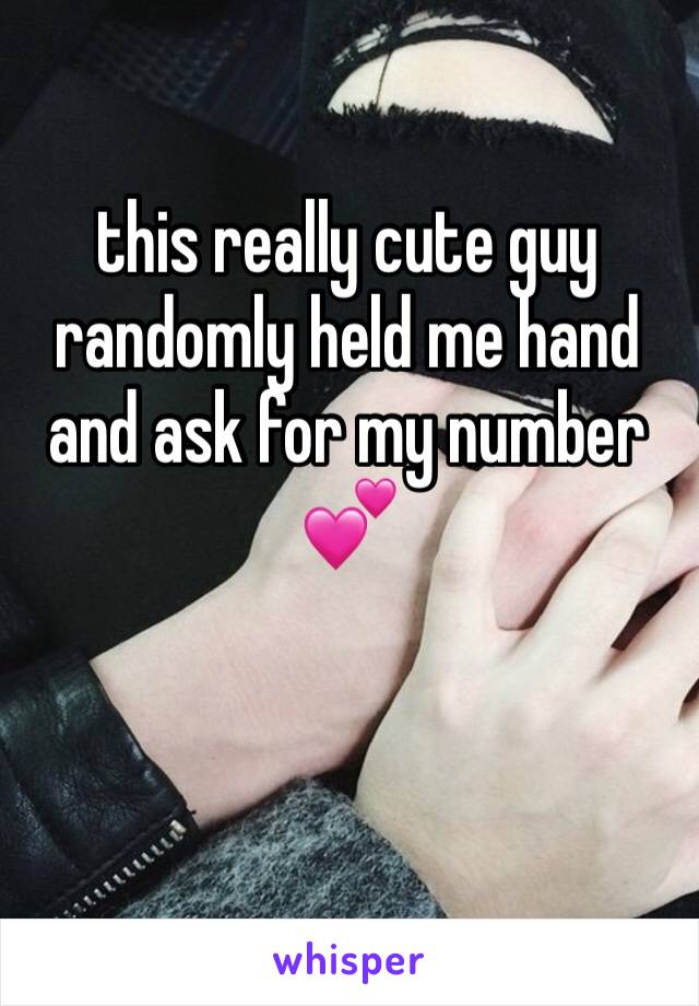 this really cute guy randomly held me hand and ask for my number 💕