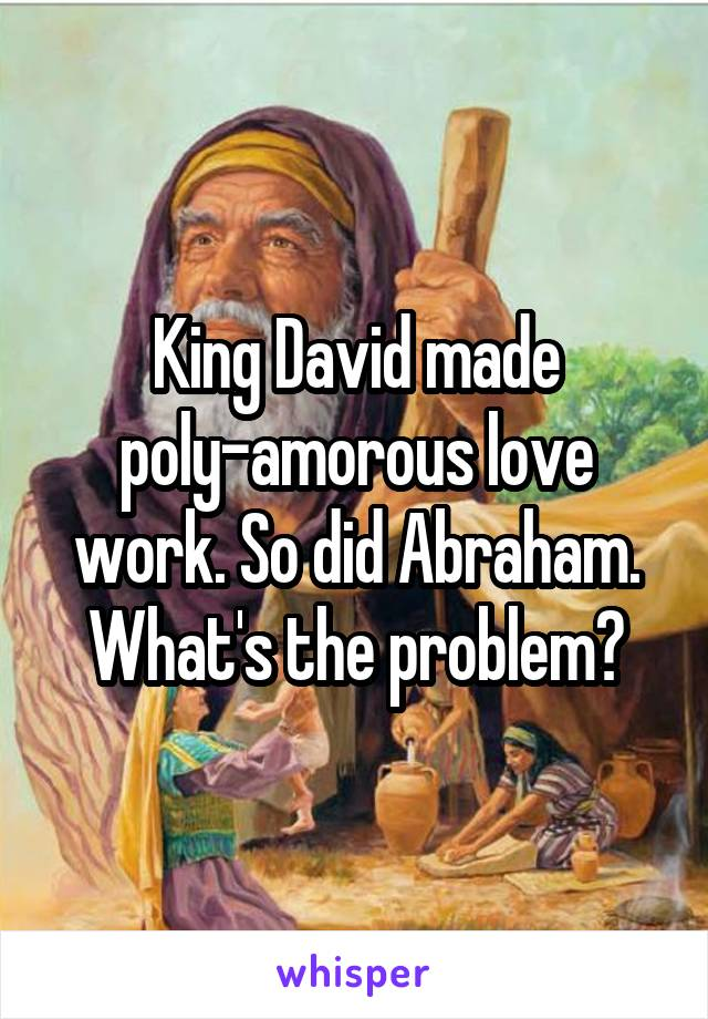 King David made poly-amorous love work. So did Abraham. What's the problem?