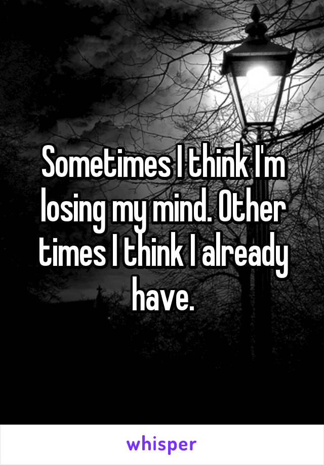 Sometimes I think I'm losing my mind. Other times I think I already have.