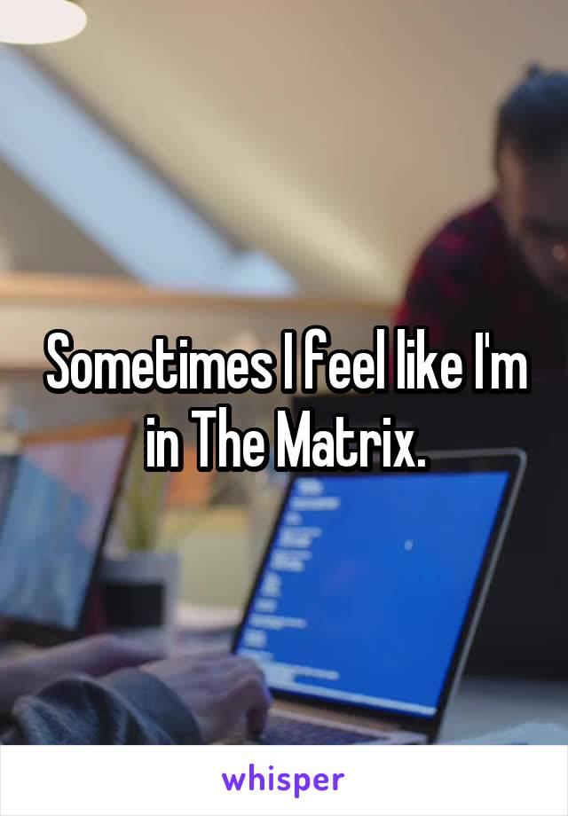 Sometimes I feel like I'm in The Matrix.