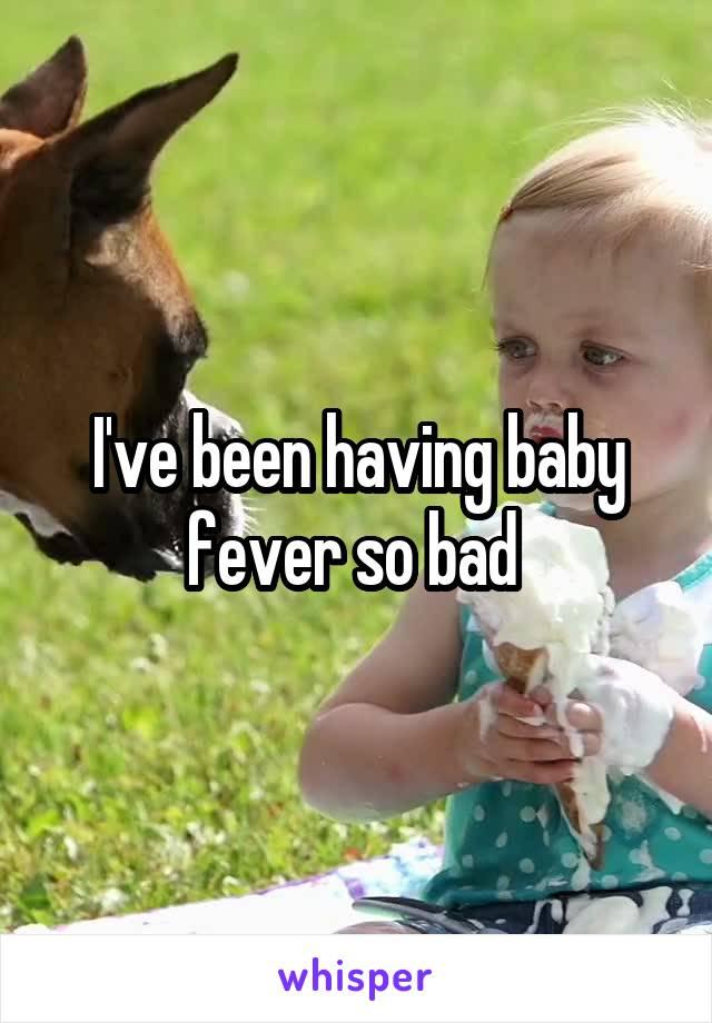 I've been having baby fever so bad