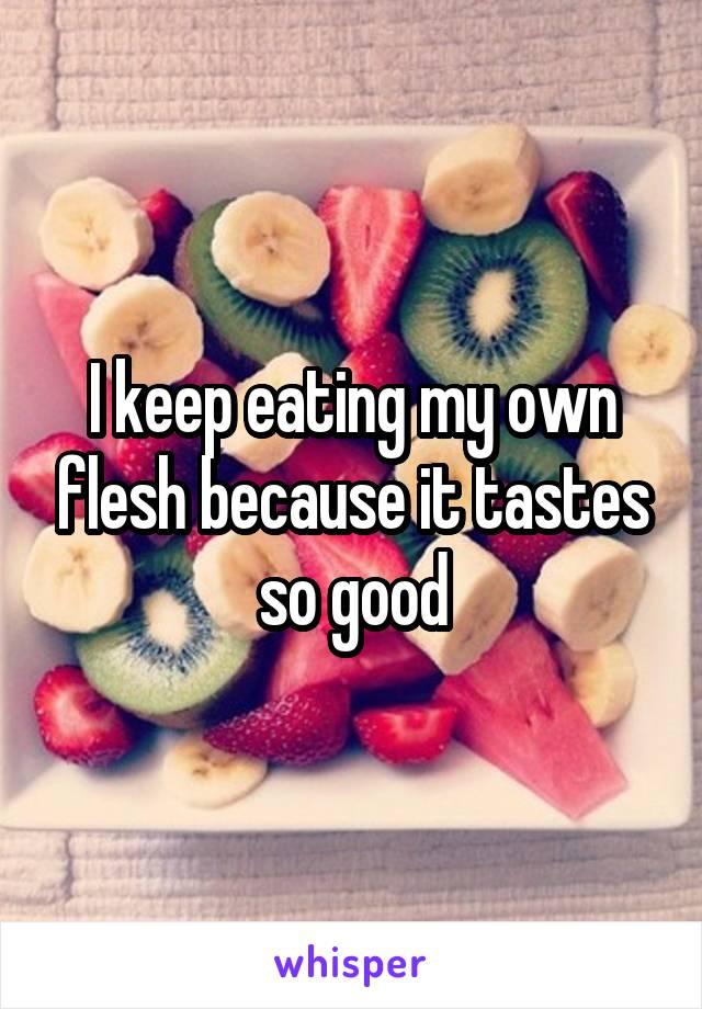 I keep eating my own flesh because it tastes so good