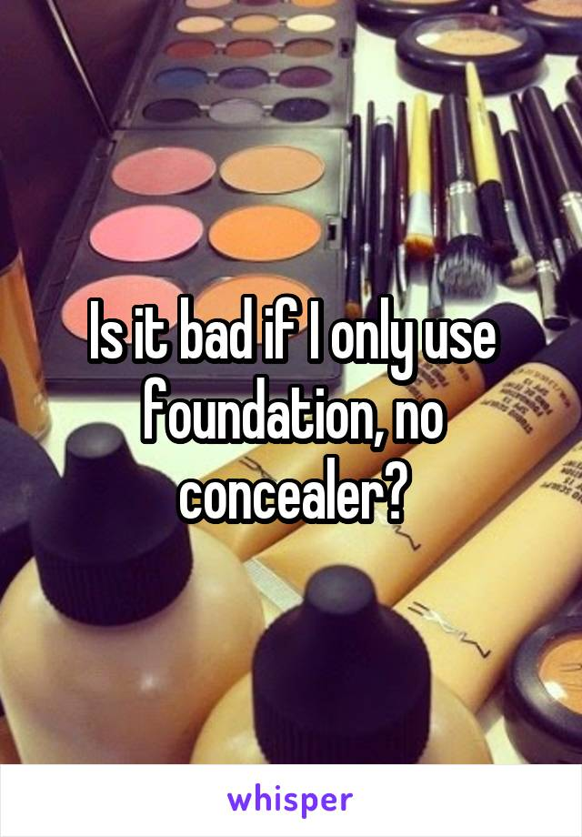 Is it bad if I only use foundation, no concealer?