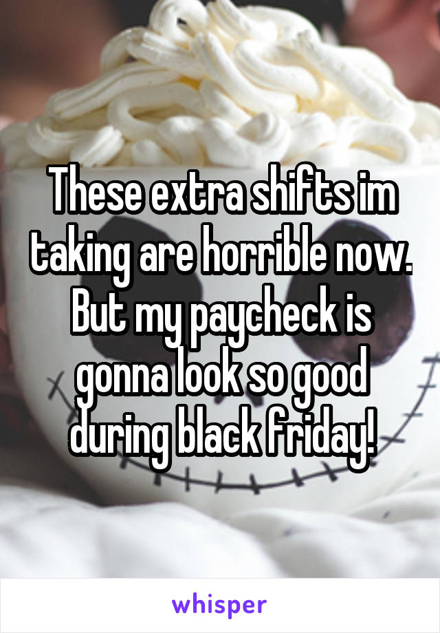 These extra shifts im taking are horrible now. But my paycheck is gonna look so good during black friday!