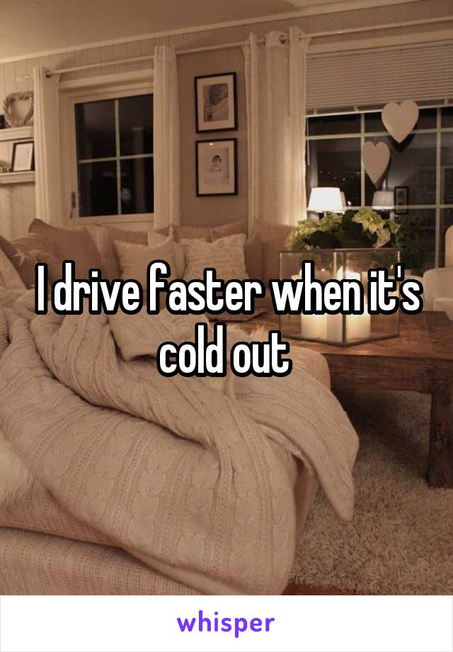 I drive faster when it's cold out
