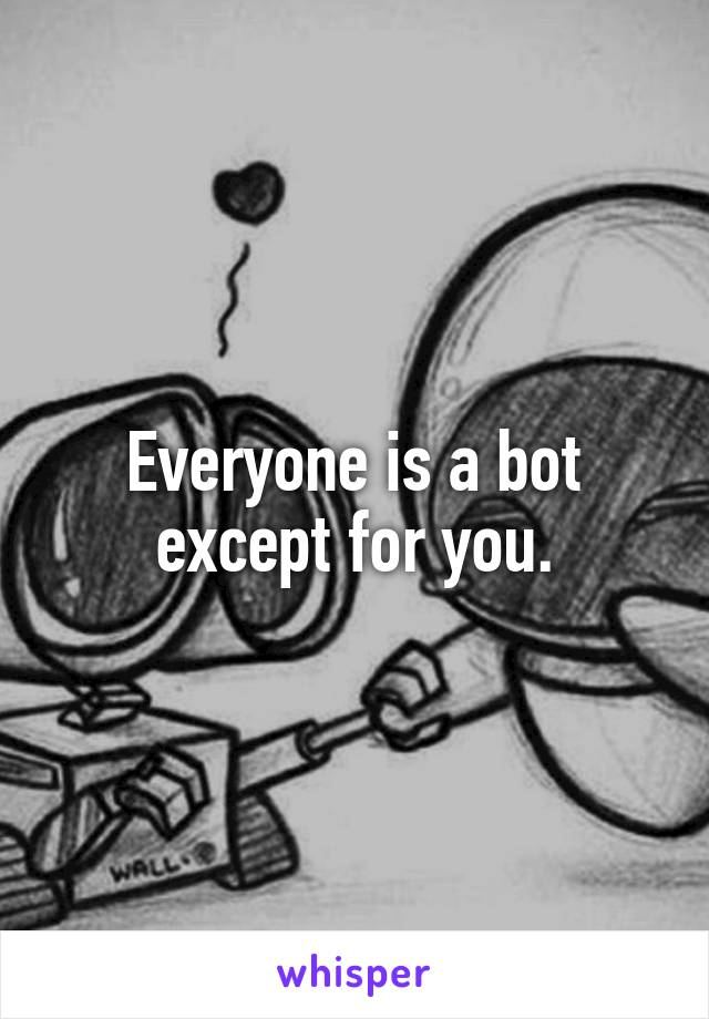Everyone is a bot except for you.