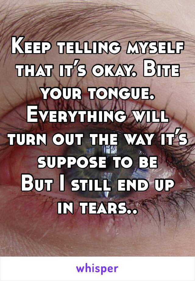 Keep telling myself that it's okay. Bite your tongue.  Everything will turn out the way it's suppose to be But I still end up in tears..