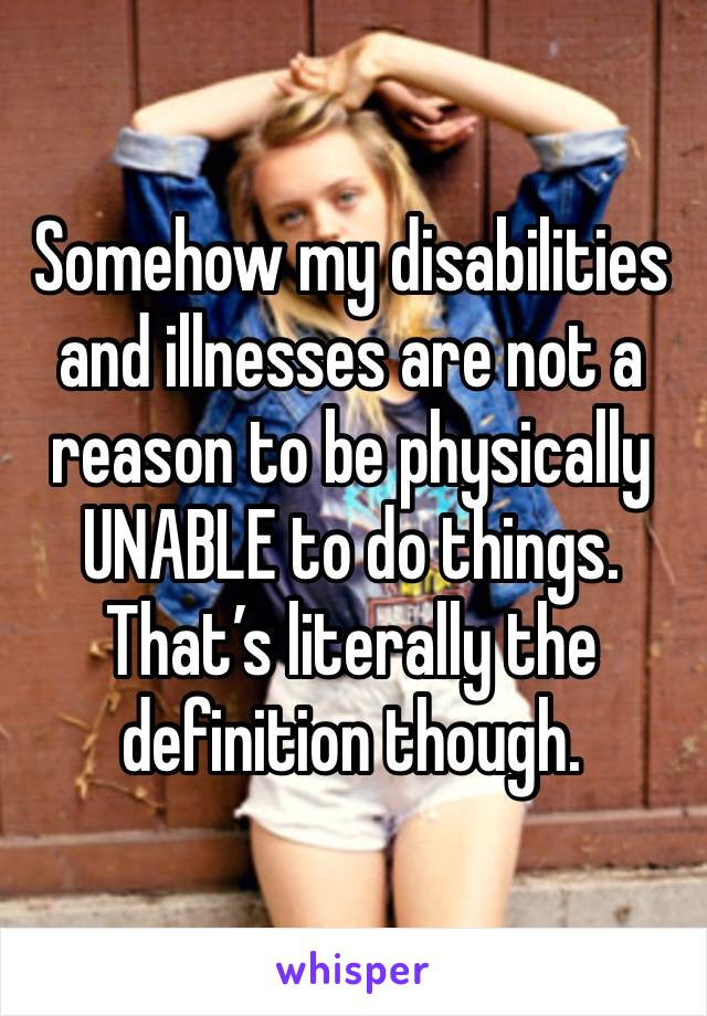 Somehow my disabilities and illnesses are not a reason to be physically UNABLE to do things. That's literally the definition though.