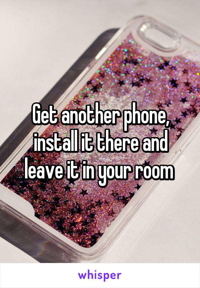 Get another phone, install it there and leave it in your room