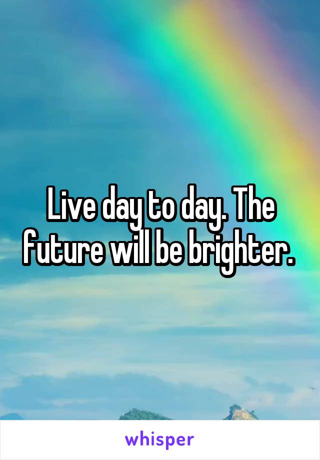Live day to day. The future will be brighter.