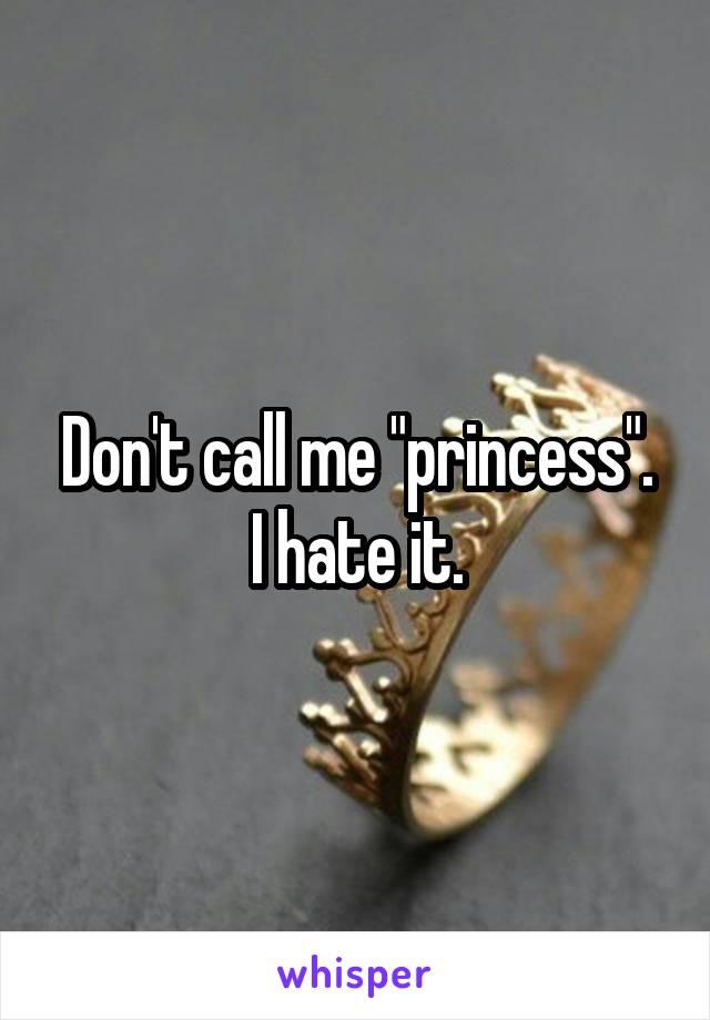 "Don't call me ""princess"". I hate it."