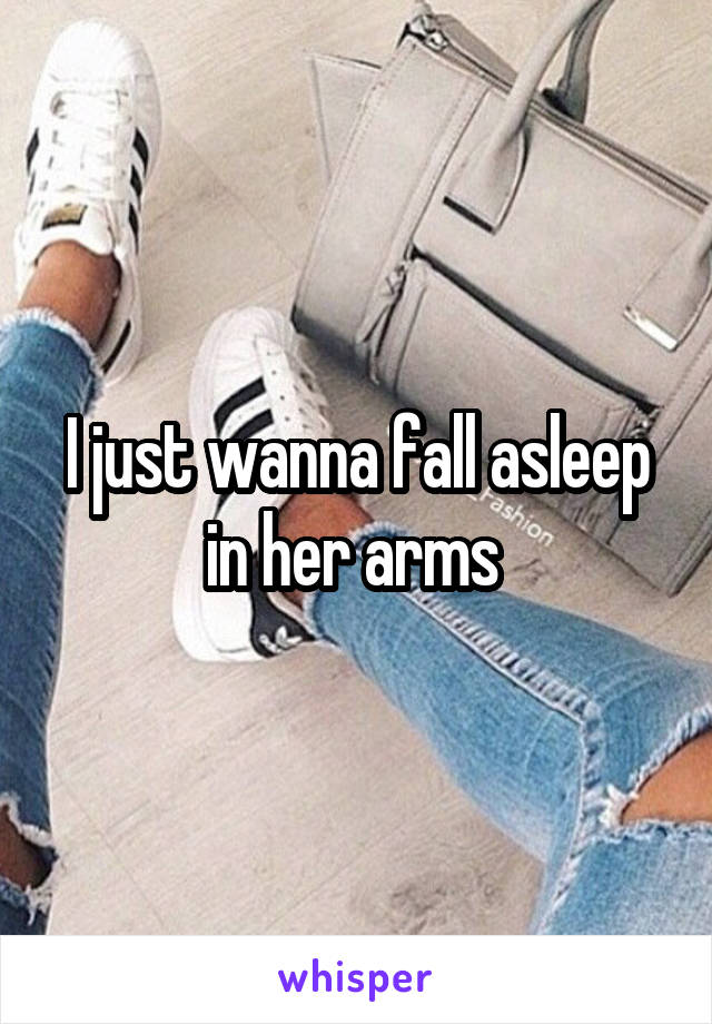 I just wanna fall asleep in her arms