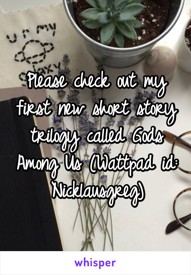 Please check out my first new short story trilogy called Gods Among Us (Wattpad id: Nicklausgreg)