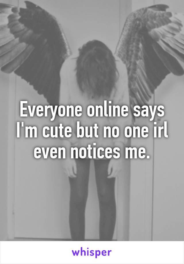 Everyone online says I'm cute but no one irl even notices me.