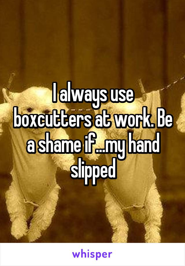 I always use boxcutters at work. Be a shame if...my hand slipped
