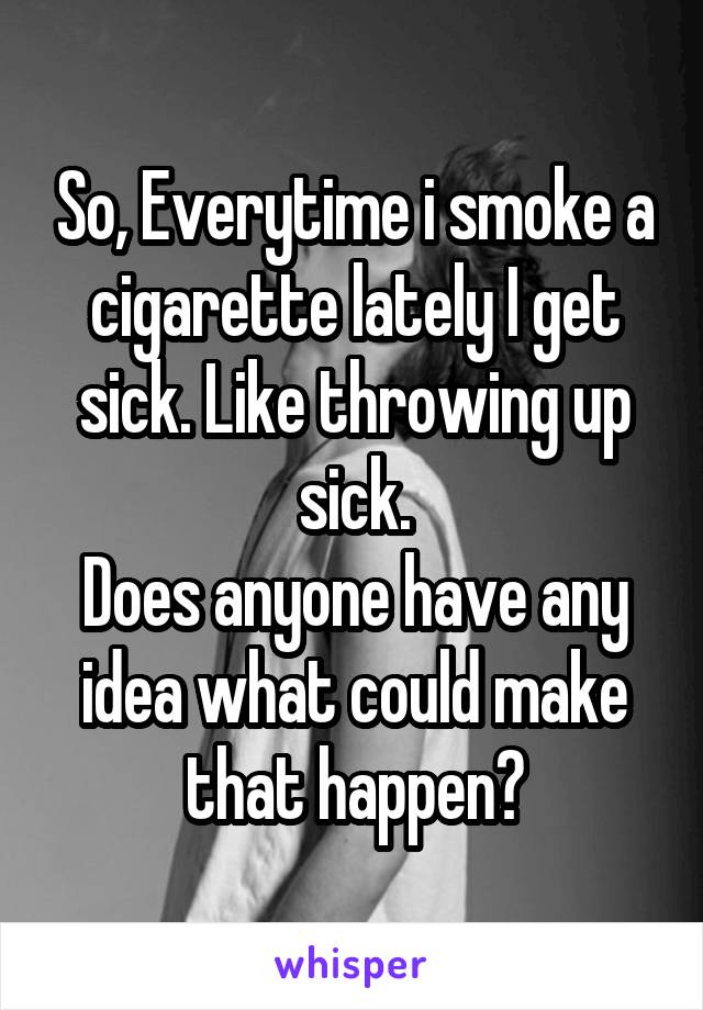 So, Everytime i smoke a cigarette lately I get sick. Like throwing up sick. Does anyone have any idea what could make that happen?