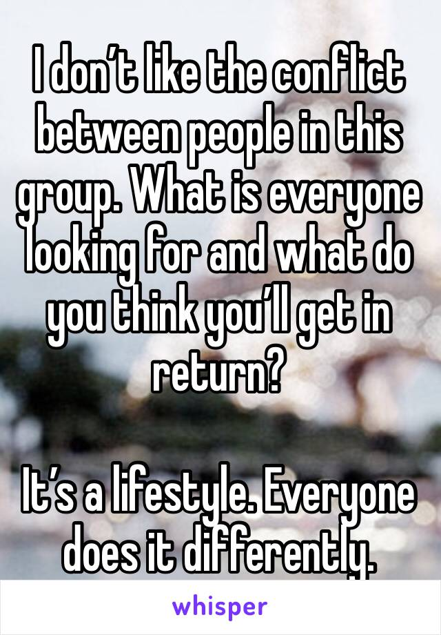 I don't like the conflict between people in this group. What is everyone looking for and what do you think you'll get in return?   It's a lifestyle. Everyone does it differently.