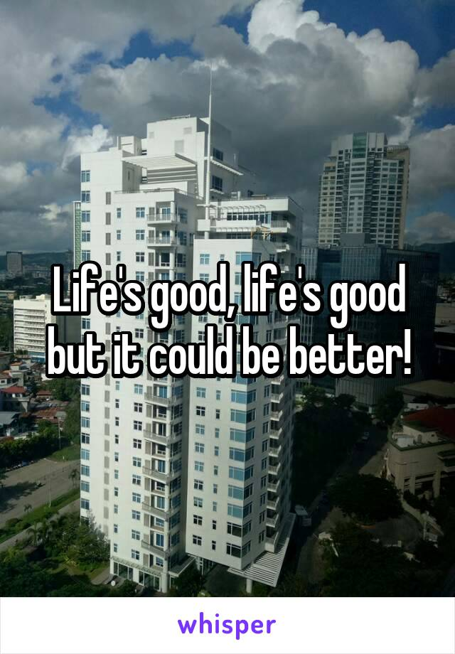 Life's good, life's good but it could be better!