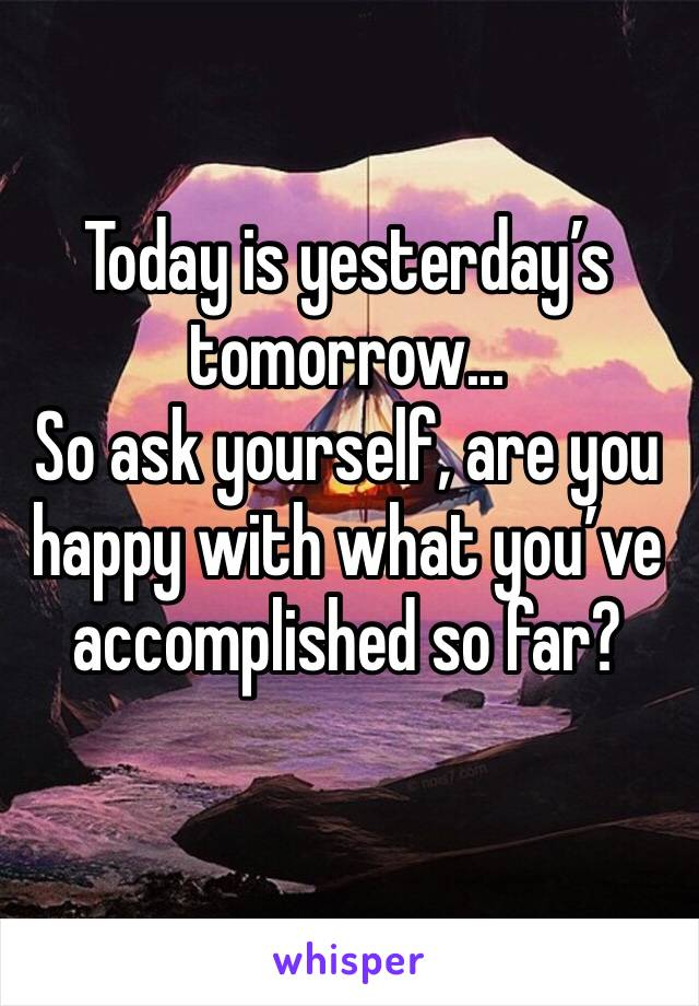 Today is yesterday's tomorrow... So ask yourself, are you happy with what you've accomplished so far?