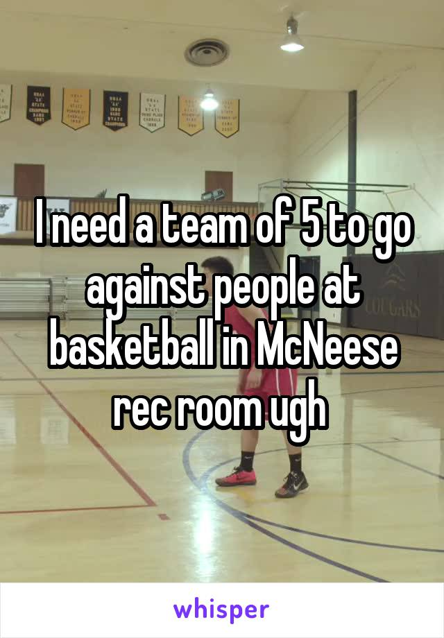 I need a team of 5 to go against people at basketball in McNeese rec room ugh