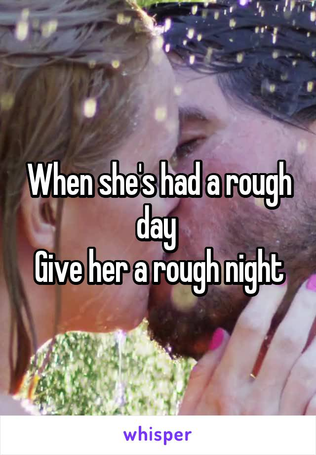 When she's had a rough day  Give her a rough night