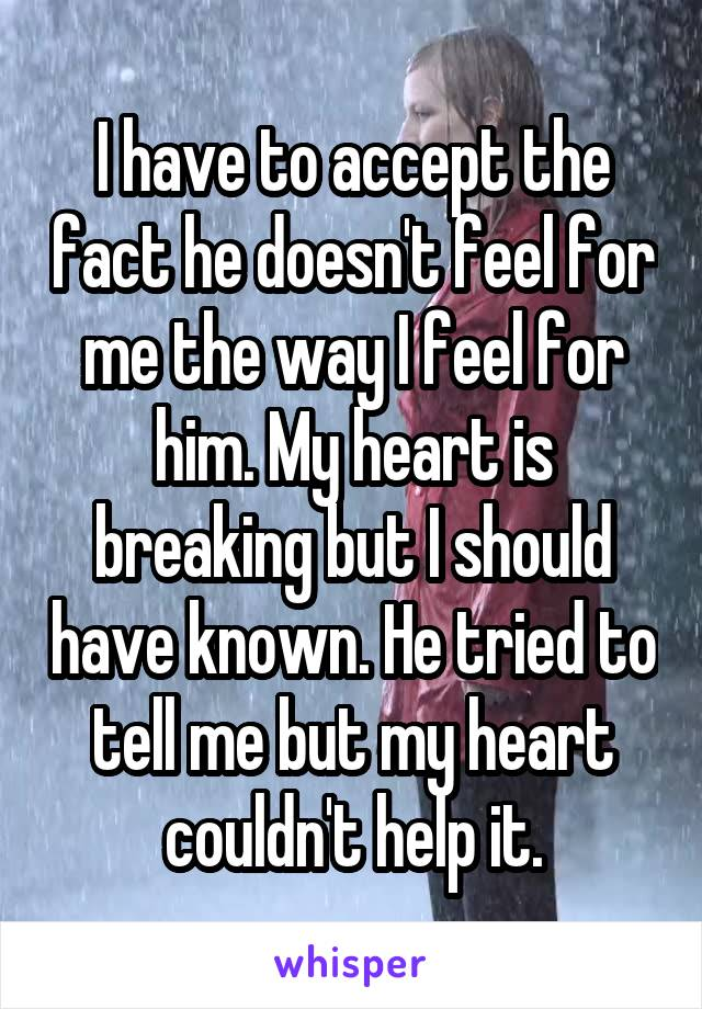 I have to accept the fact he doesn't feel for me the way I feel for him. My heart is breaking but I should have known. He tried to tell me but my heart couldn't help it.