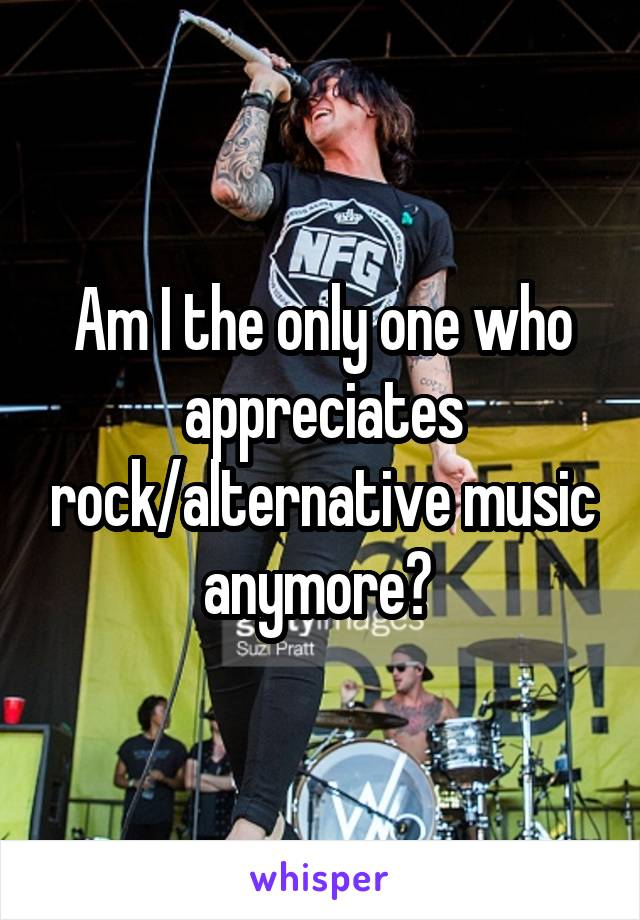 Am I the only one who appreciates rock/alternative music anymore?