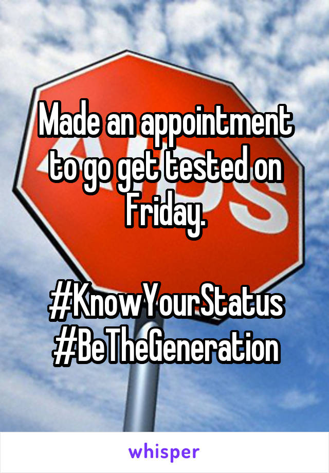Made an appointment to go get tested on Friday.  #KnowYourStatus #BeTheGeneration