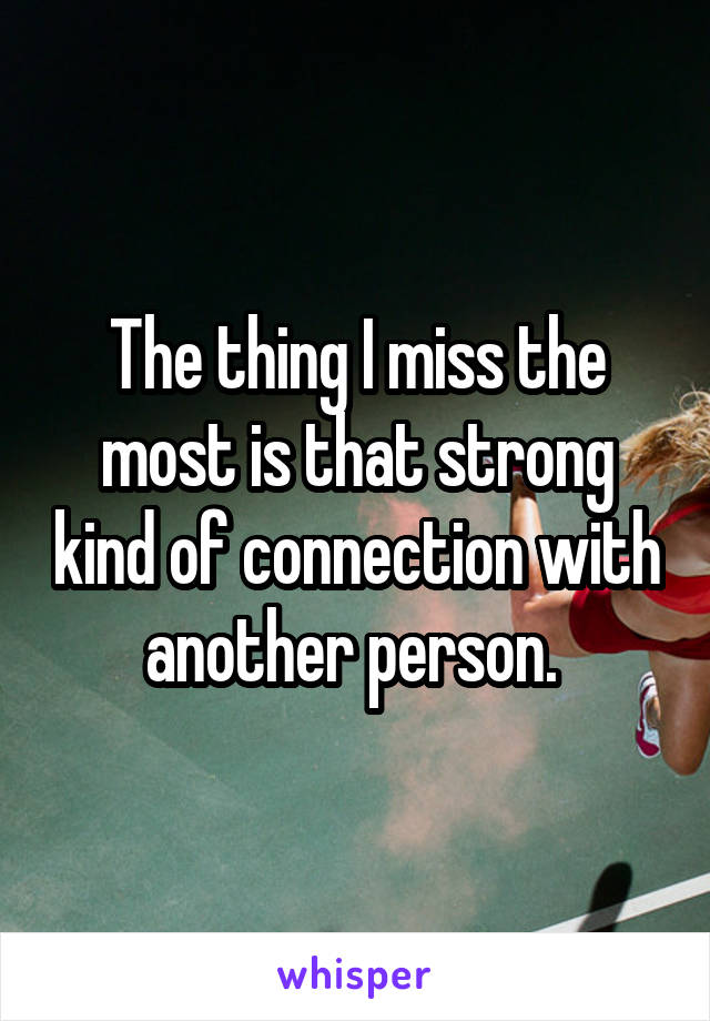 The thing I miss the most is that strong kind of connection with another person.