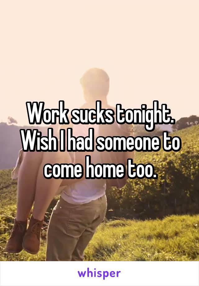 Work sucks tonight. Wish I had someone to come home too.