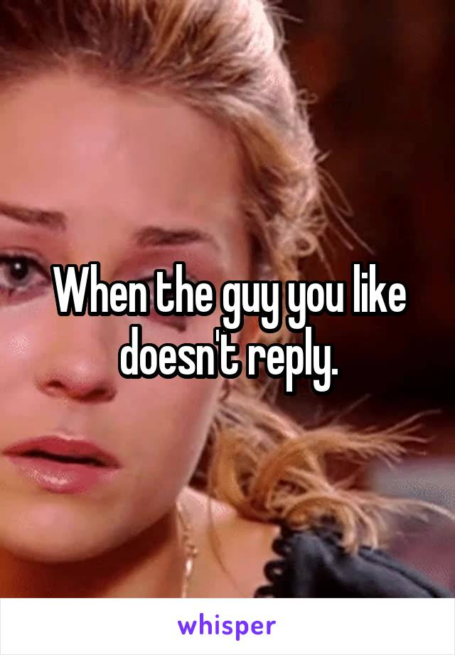 When the guy you like doesn't reply.