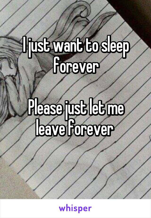 I just want to sleep forever  Please just let me leave forever