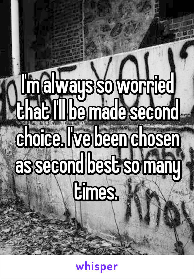 I'm always so worried that I'll be made second choice. I've been chosen as second best so many times.