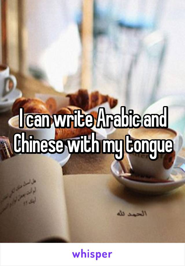 I can write Arabic and Chinese with my tongue