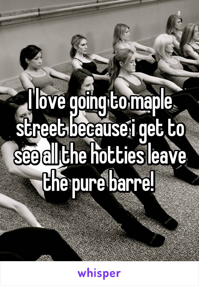 I love going to maple street because i get to see all the hotties leave the pure barre!