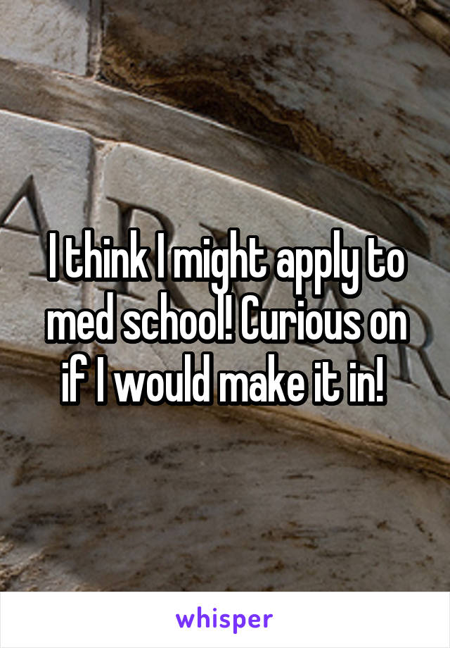I think I might apply to med school! Curious on if I would make it in!