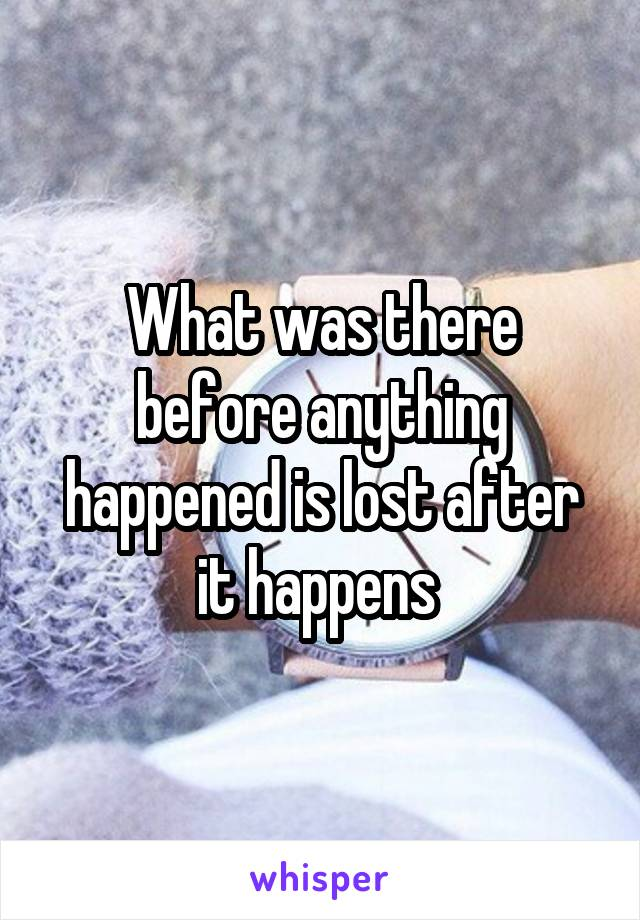 What was there before anything happened is lost after it happens