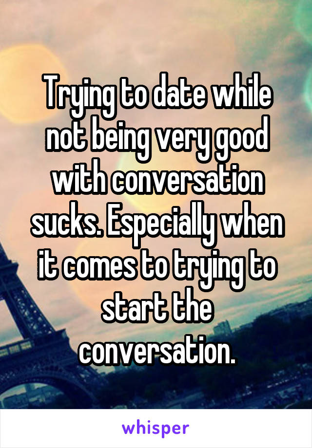 Trying to date while not being very good with conversation sucks. Especially when it comes to trying to start the conversation.