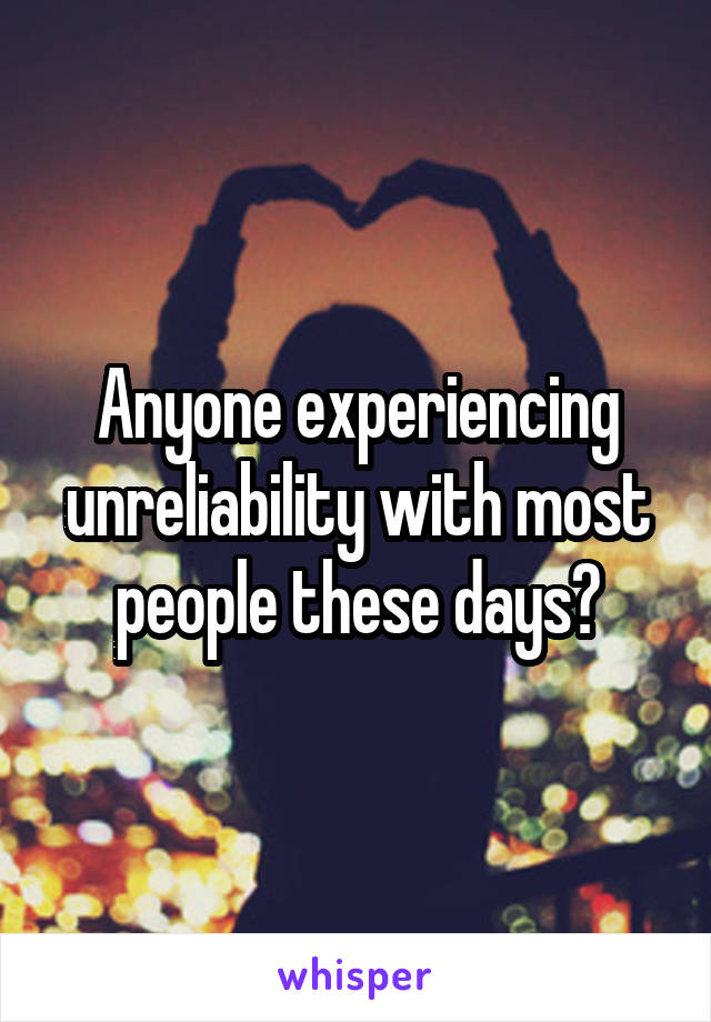 Anyone experiencing unreliability with most people these days?