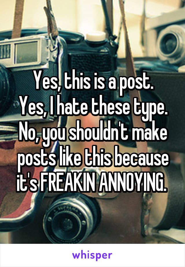 Yes, this is a post. Yes, I hate these type. No, you shouldn't make posts like this because it's FREAKIN ANNOYING.