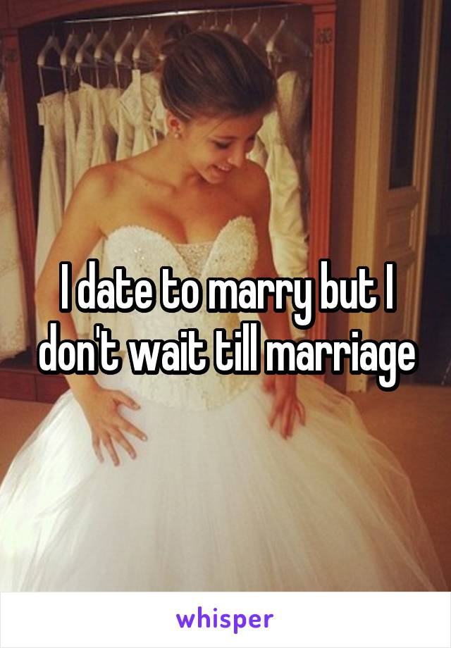 I date to marry but I don't wait till marriage