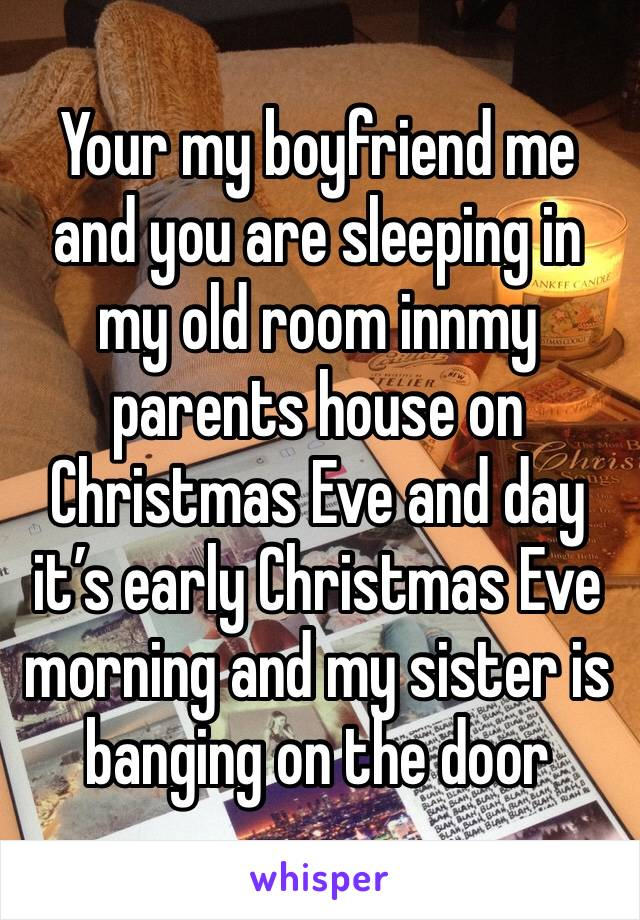 Your my boyfriend me and you are sleeping in my old room innmy parents house on Christmas Eve and day it's early Christmas Eve morning and my sister is banging on the door