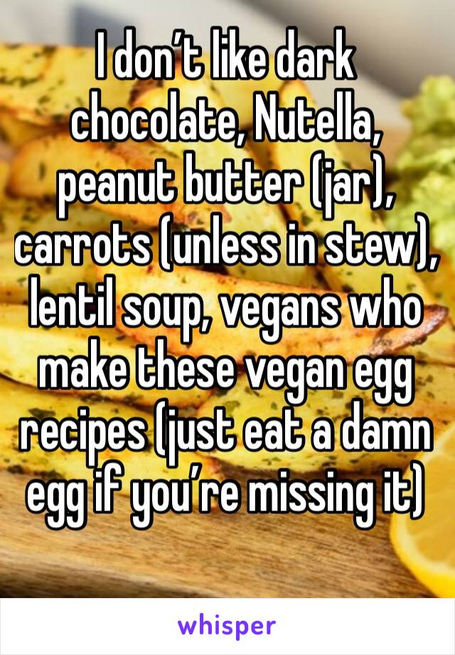 I don't like dark chocolate, Nutella, peanut butter (jar), carrots (unless in stew), lentil soup, vegans who make these vegan egg recipes (just eat a damn egg if you're missing it)