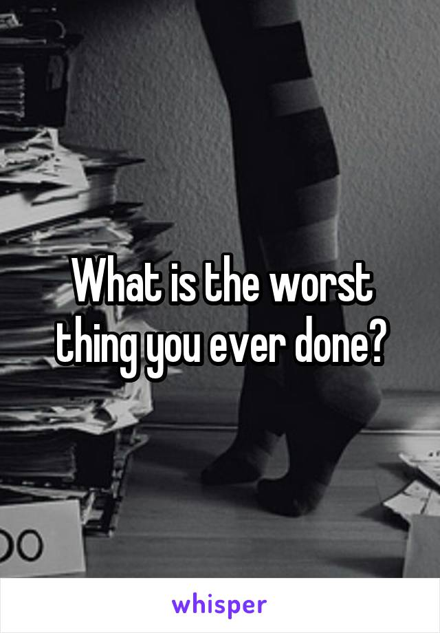 What is the worst thing you ever done?
