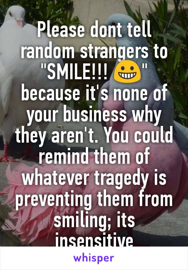 """Please dont tell random strangers to """"SMILE!!! 😀"""" because it's none of your business why they aren't. You could remind them of whatever tragedy is preventing them from smiling; its insensitive"""