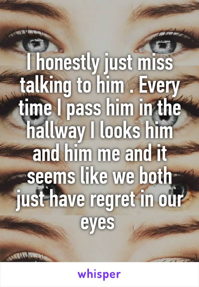 I honestly just miss talking to him . Every time I pass him in the hallway I looks him and him me and it seems like we both just have regret in our eyes