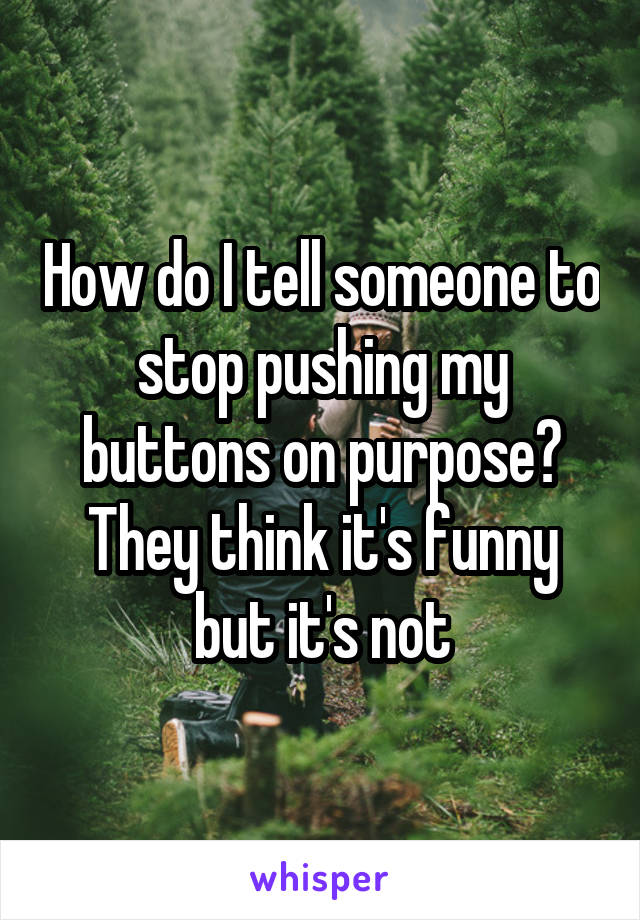 How do I tell someone to stop pushing my buttons on purpose? They think it's funny but it's not
