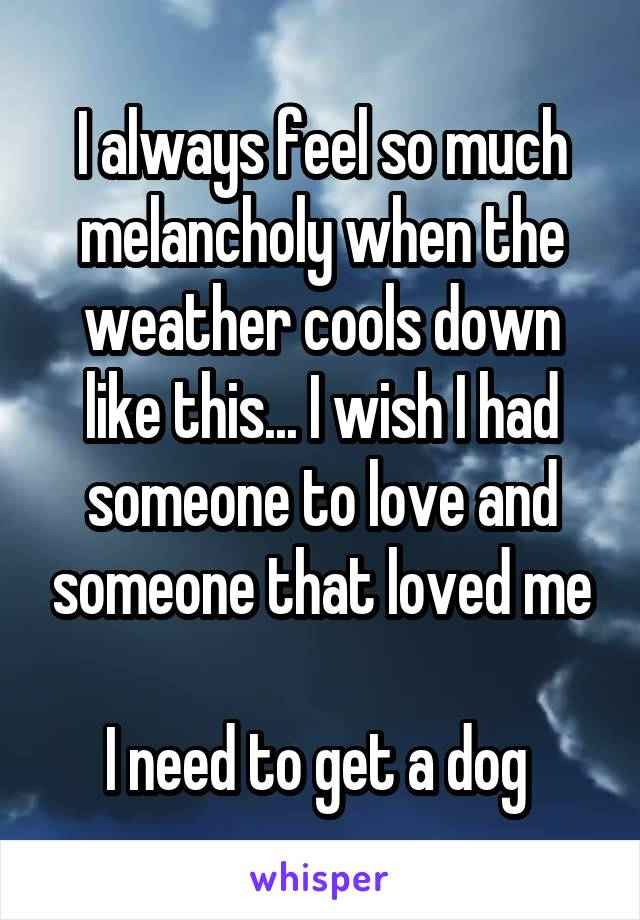 I always feel so much melancholy when the weather cools down like this... I wish I had someone to love and someone that loved me  I need to get a dog