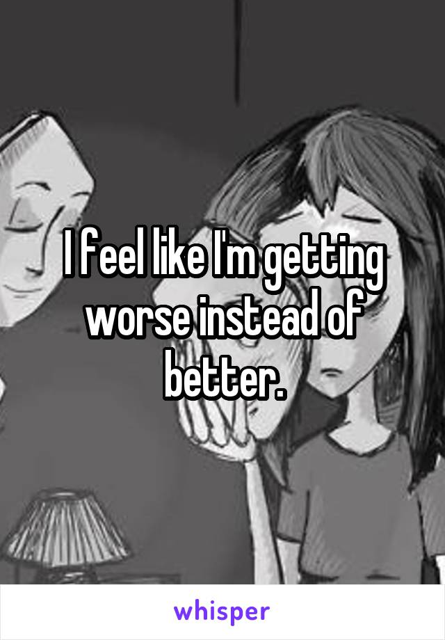 I feel like I'm getting worse instead of better.