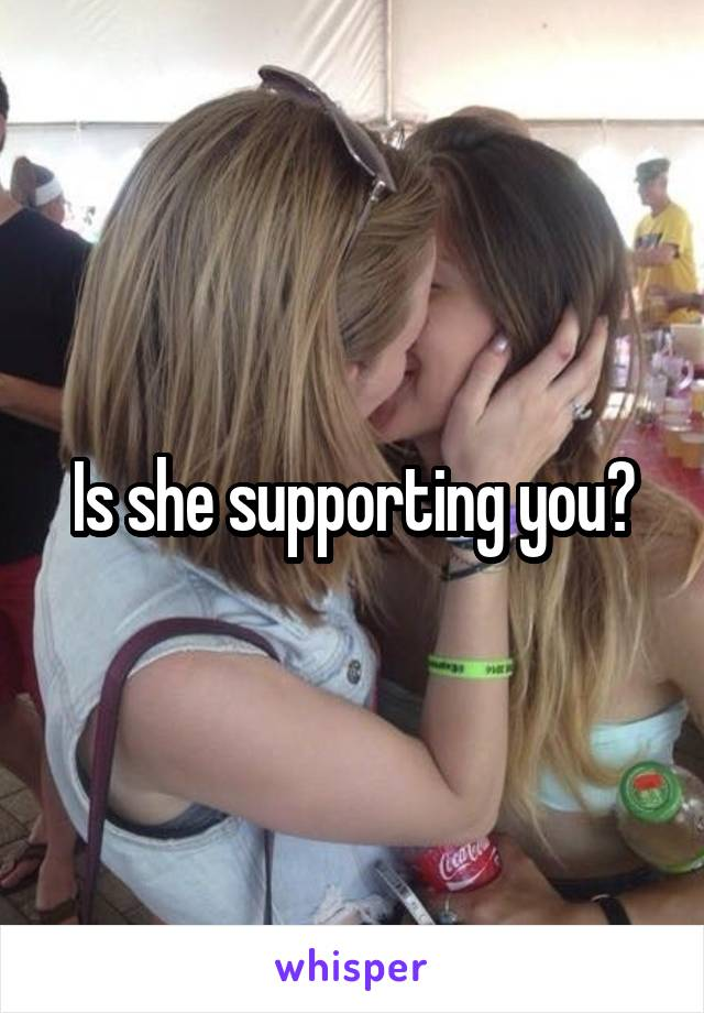 Is she supporting you?